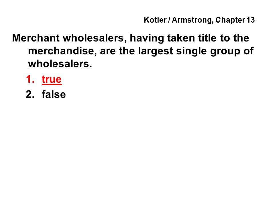 Kotler / Armstrong, Chapter 13 Merchant wholesalers, having taken title to the merchandise, are the largest single group of wholesalers.