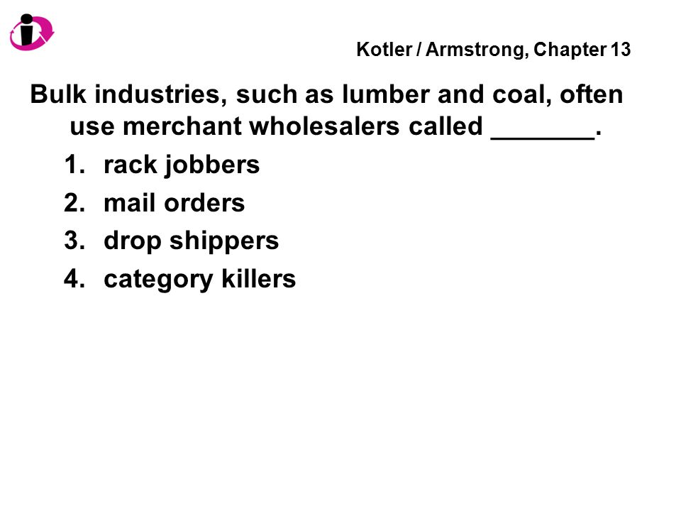 Kotler / Armstrong, Chapter 13 Bulk industries, such as lumber and coal, often use merchant wholesalers called _______.