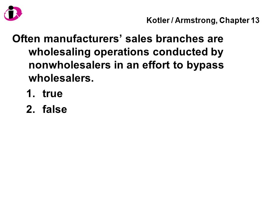 Kotler / Armstrong, Chapter 13 Often manufacturers' sales branches are wholesaling operations conducted by nonwholesalers in an effort to bypass wholesalers.