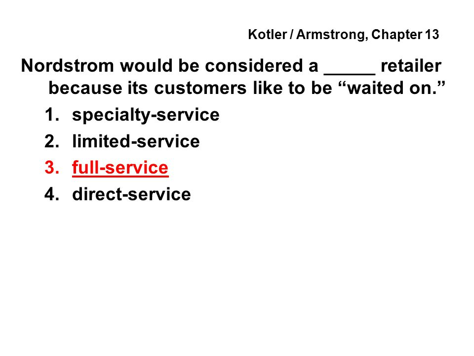 Kotler / Armstrong, Chapter 13 Nordstrom would be considered a _____ retailer because its customers like to be waited on. 1.specialty-service 2.limited-service 3.full-service 4.direct-service