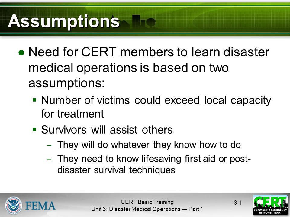 CERT Basic Training Unit 3: Disaster Medical Operations — Part Assumptions ●Need for CERT members to learn disaster medical operations is based on two assumptions:  Number of victims could exceed local capacity for treatment  Survivors will assist others ‒ They will do whatever they know how to do ‒ They need to know lifesaving first aid or post- disaster survival techniques