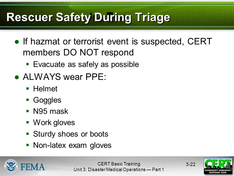 CERT Basic Training Unit 3: Disaster Medical Operations — Part Rescuer Safety During Triage ●If hazmat or terrorist event is suspected, CERT members DO NOT respond  Evacuate as safely as possible ●ALWAYS wear PPE:  Helmet  Goggles  N95 mask  Work gloves  Sturdy shoes or boots  Non-latex exam gloves