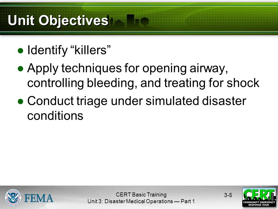 CERT Basic Training Unit 3: Disaster Medical Operations — Part Unit Objectives ●Identify killers ●Apply techniques for opening airway, controlling bleeding, and treating for shock ●Conduct triage under simulated disaster conditions