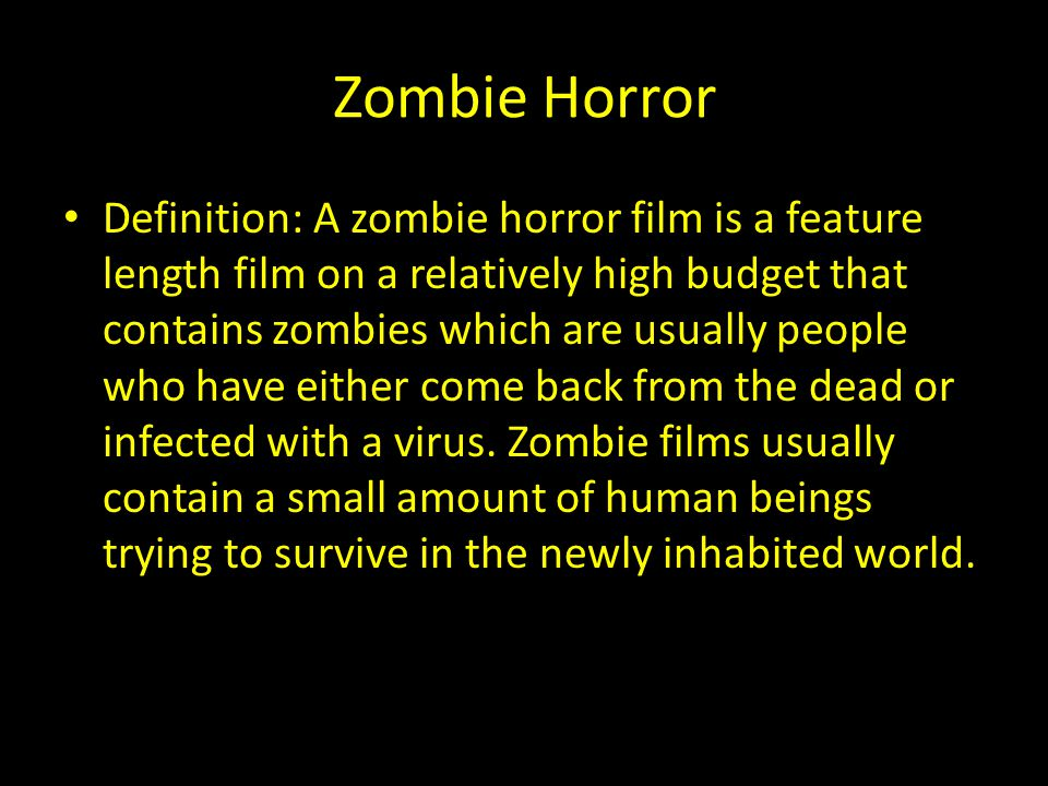 Zombie Horror Definition: A zombie horror film is a feature length film on a relatively high budget that contains zombies which are usually people who have either come back from the dead or infected with a virus.