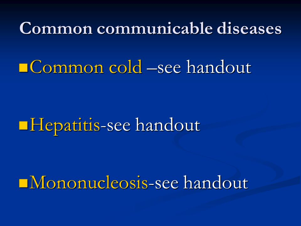 Common communicable diseases Common cold –see handout Common cold –see handout Hepatitis-see handout Hepatitis-see handout Mononucleosis-see handout Mononucleosis-see handout