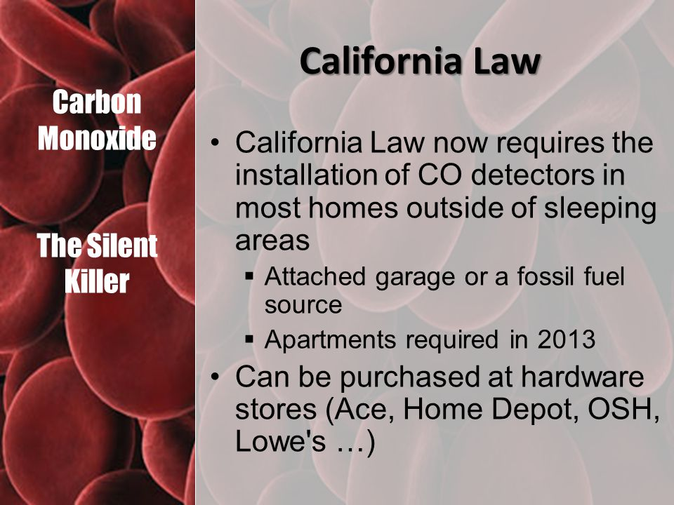 Carbon Monoxide The Silent Killer California Law California Law now requires the installation of CO detectors in most homes outside of sleeping areas  Attached garage or a fossil fuel source  Apartments required in 2013 Can be purchased at hardware stores (Ace, Home Depot, OSH, Lowe s …)