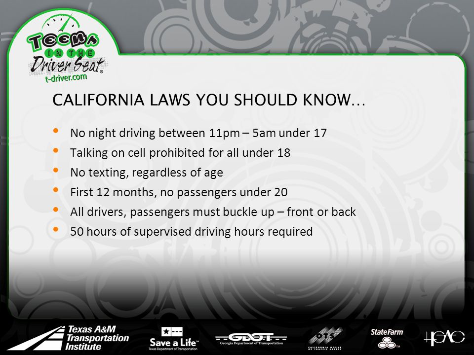 CALIFORNIA LAWS YOU SHOULD KNOW… No night driving between 11pm – 5am under 17 Talking on cell prohibited for all under 18 No texting, regardless of age First 12 months, no passengers under 20 All drivers, passengers must buckle up – front or back 50 hours of supervised driving hours required