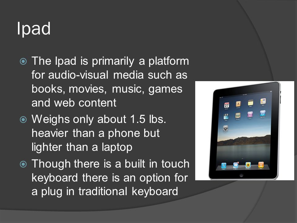Ipad  The Ipad is primarily a platform for audio-visual media such as books, movies, music, games and web content  Weighs only about 1.5 lbs.