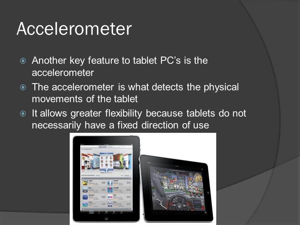 Accelerometer  Another key feature to tablet PC's is the accelerometer  The accelerometer is what detects the physical movements of the tablet  It allows greater flexibility because tablets do not necessarily have a fixed direction of use