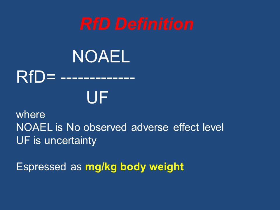RfD Definition NOAEL RfD= UF where NOAEL is No observed adverse effect level UF is uncertainty Espressed as mg/kg body weight