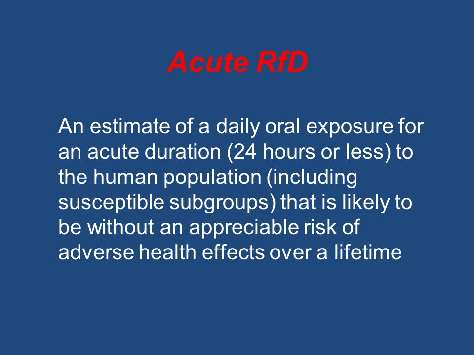Acute RfD An estimate of a daily oral exposure for an acute duration (24 hours or less) to the human population (including susceptible subgroups) that is likely to be without an appreciable risk of adverse health effects over a lifetime