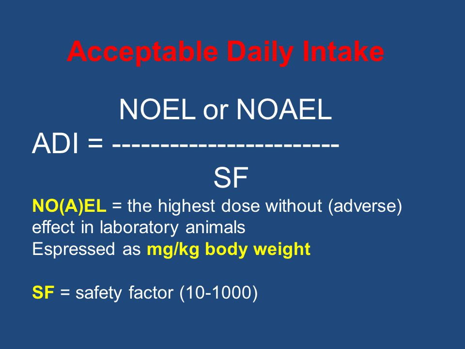 Acceptable Daily Intake NOEL or NOAEL ADI = SF NO(A)EL = the highest dose without (adverse) effect in laboratory animals Espressed as mg/kg body weight SF = safety factor ( )