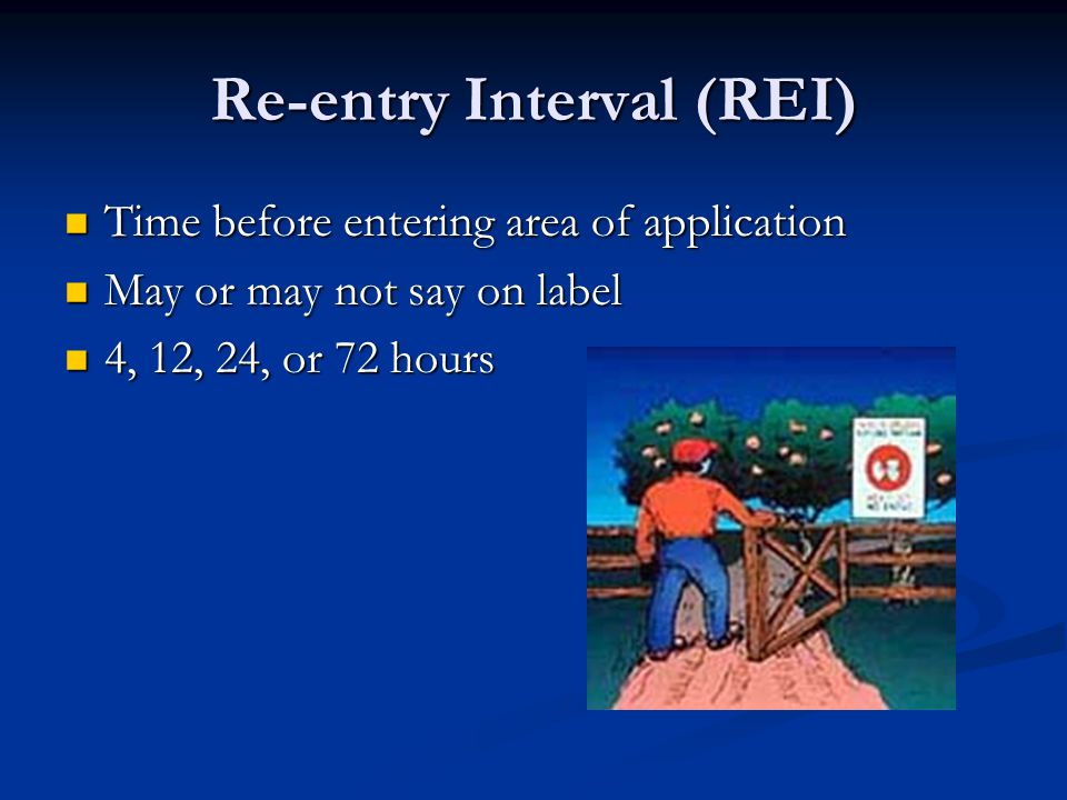 Re-entry Interval (REI) Time before entering area of application Time before entering area of application May or may not say on label May or may not say on label 4, 12, 24, or 72 hours 4, 12, 24, or 72 hours