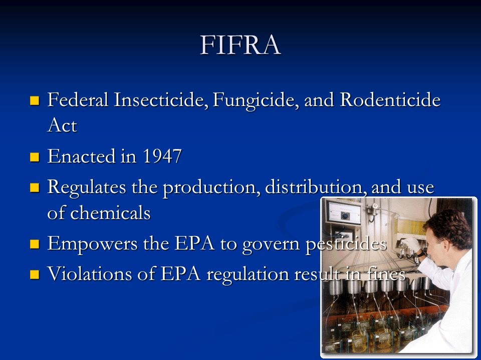 FIFRA Federal Insecticide, Fungicide, and Rodenticide Act Federal Insecticide, Fungicide, and Rodenticide Act Enacted in 1947 Enacted in 1947 Regulates the production, distribution, and use of chemicals Regulates the production, distribution, and use of chemicals Empowers the EPA to govern pesticides Empowers the EPA to govern pesticides Violations of EPA regulation result in fines Violations of EPA regulation result in fines