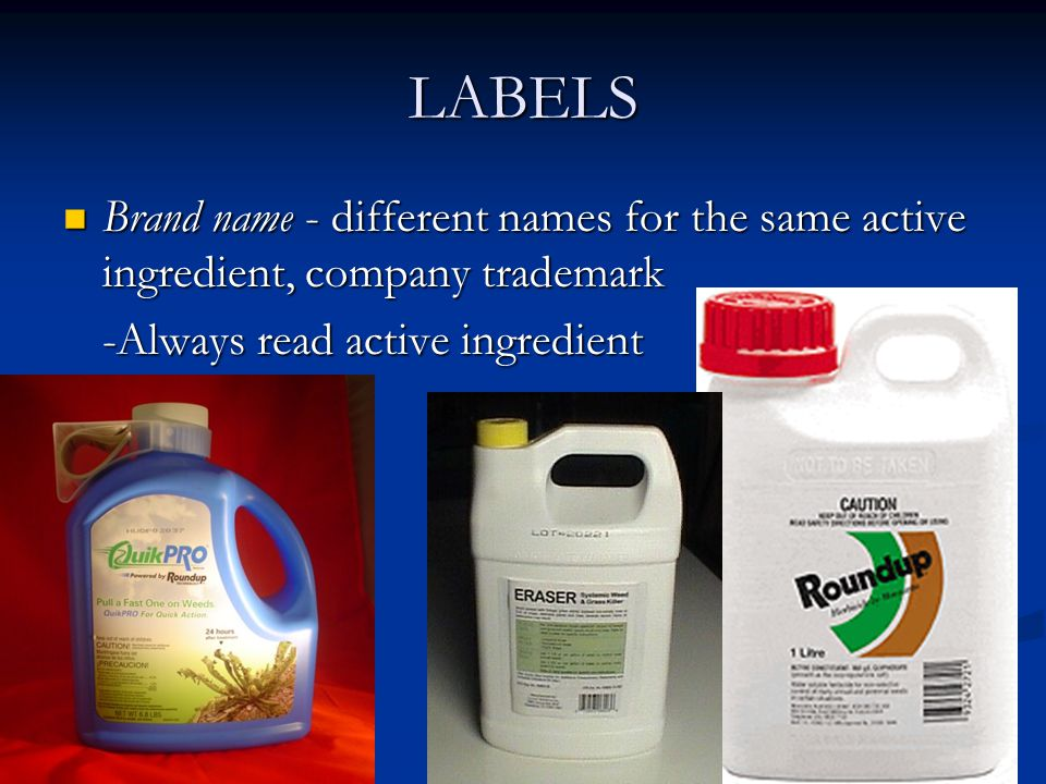 LABELS Brand name - different names for the same active ingredient, company trademark Brand name - different names for the same active ingredient, company trademark -Always read active ingredient