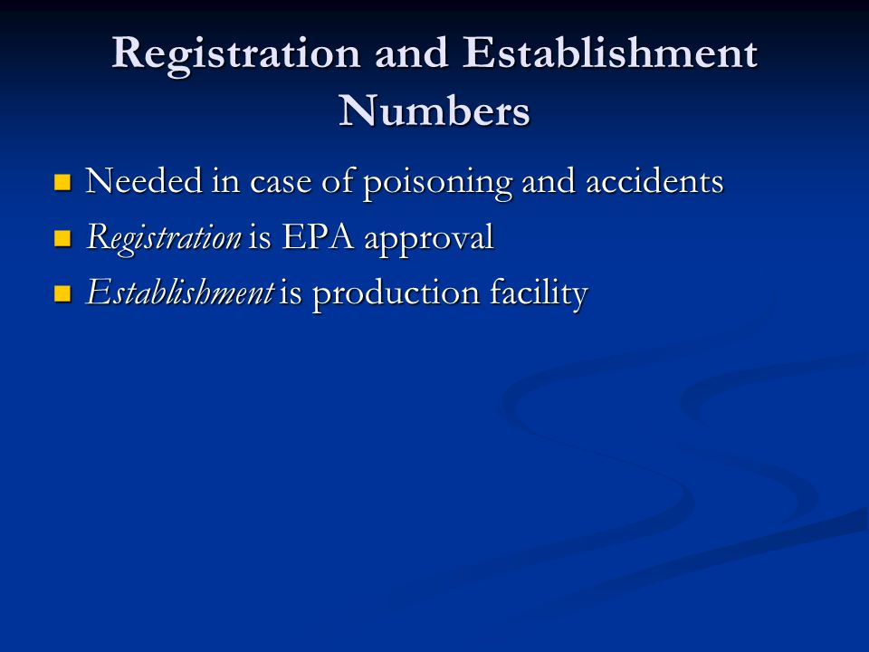 Registration and Establishment Numbers Needed in case of poisoning and accidents Needed in case of poisoning and accidents Registration is EPA approval Registration is EPA approval Establishment is production facility Establishment is production facility