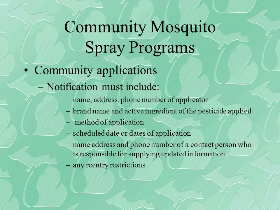 Community Mosquito Spray Programs Community applications –Notification must include: –name, address, phone number of applicator –brand name and active ingredient of the pesticide applied – method of application –scheduled date or dates of application –name address and phone number of a contact person who is responsible for supplying updated information –any reentry restrictions