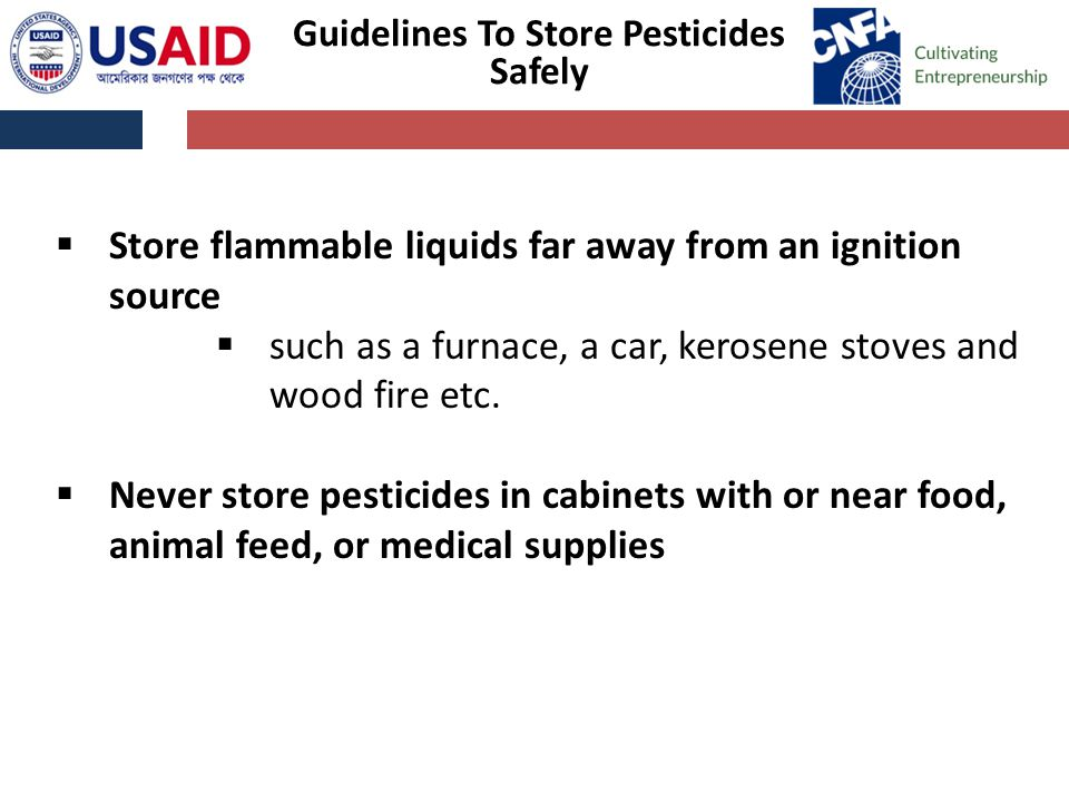 Guidelines To Store Pesticides Safely  Store flammable liquids far away from an ignition source  such as a furnace, a car, kerosene stoves and wood fire etc.