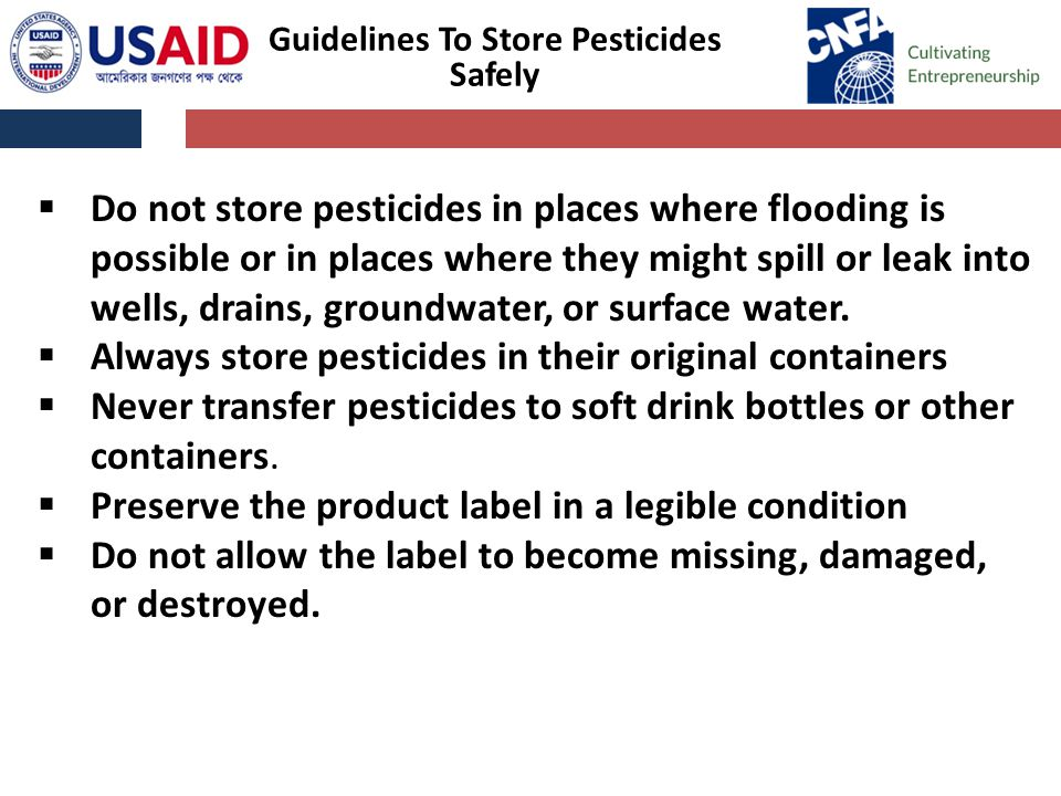 Guidelines To Store Pesticides Safely  Do not store pesticides in places where flooding is possible or in places where they might spill or leak into wells, drains, groundwater, or surface water.