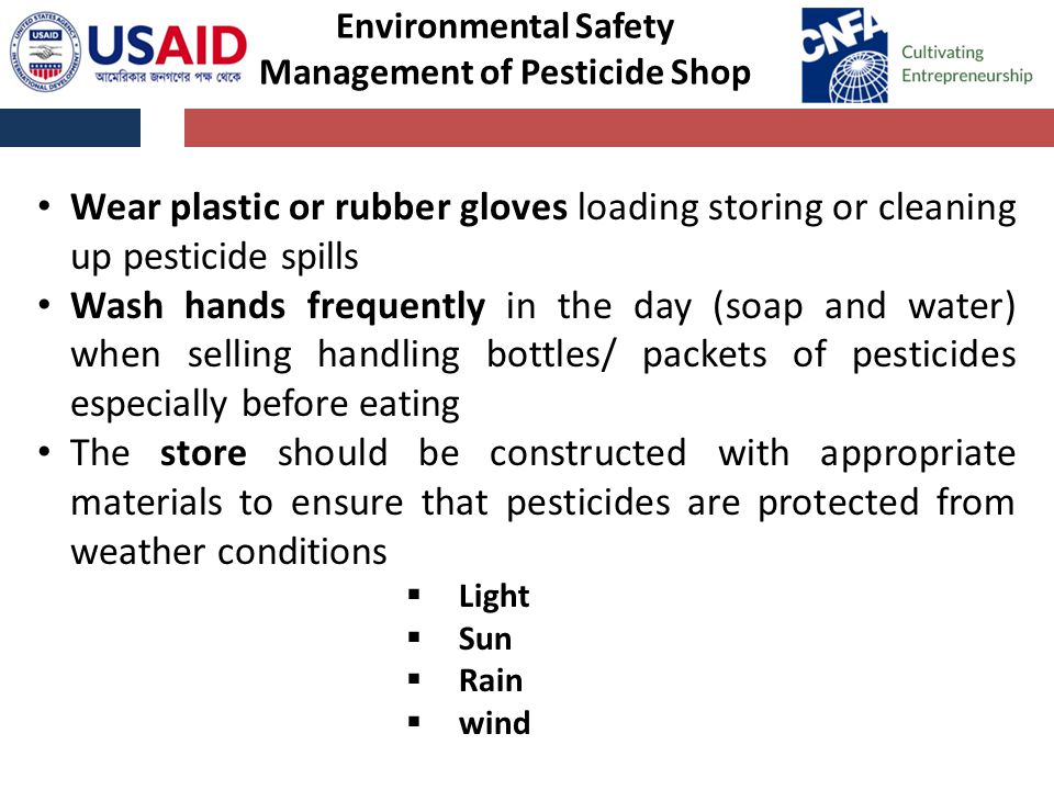 Wear plastic or rubber gloves loading storing or cleaning up pesticide spills Wash hands frequently in the day (soap and water) when selling handling bottles/ packets of pesticides especially before eating The store should be constructed with appropriate materials to ensure that pesticides are protected from weather conditions  Light  Sun  Rain  wind Environmental Safety Management of Pesticide Shop