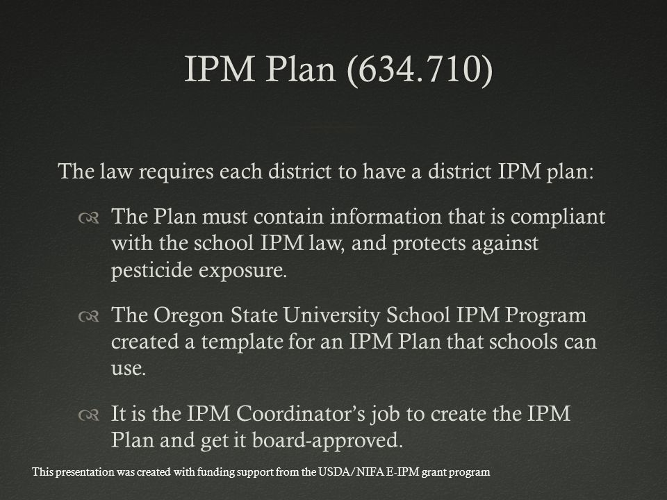 IPM Plan ( ) IPM Plan ( ) The law requires each district to have a district IPM plan:  The Plan must contain information that is compliant with the school IPM law, and protects against pesticide exposure.