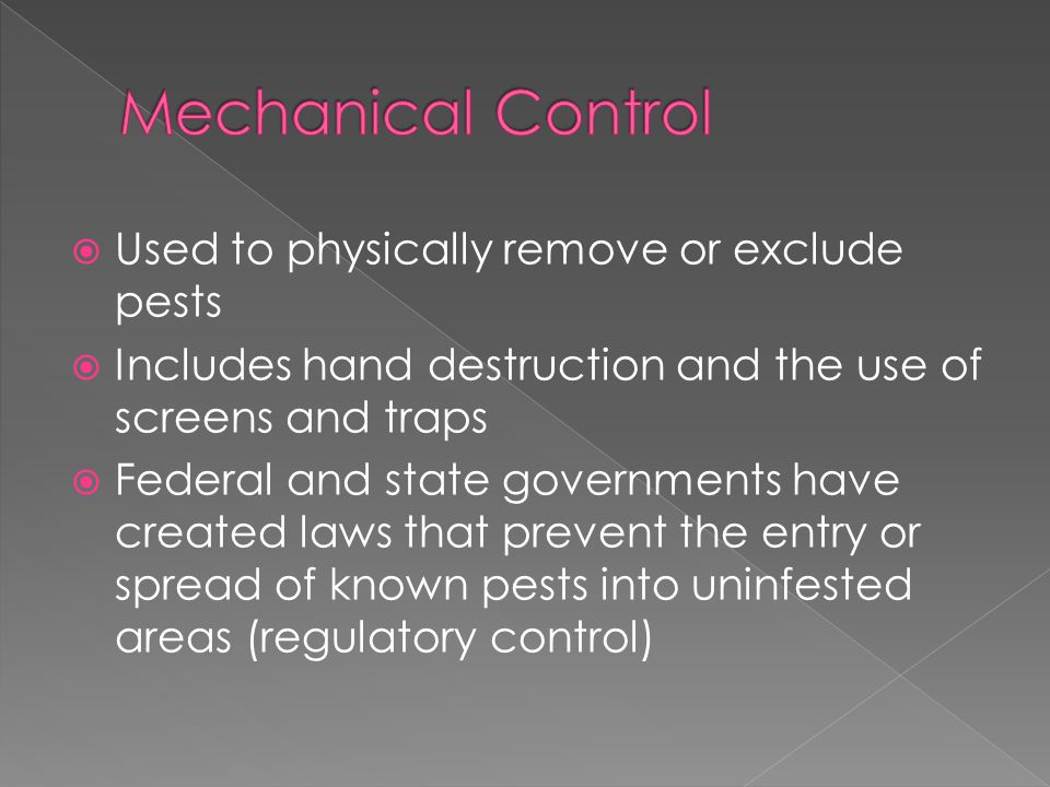  Used to physically remove or exclude pests  Includes hand destruction and the use of screens and traps  Federal and state governments have created laws that prevent the entry or spread of known pests into uninfested areas (regulatory control)