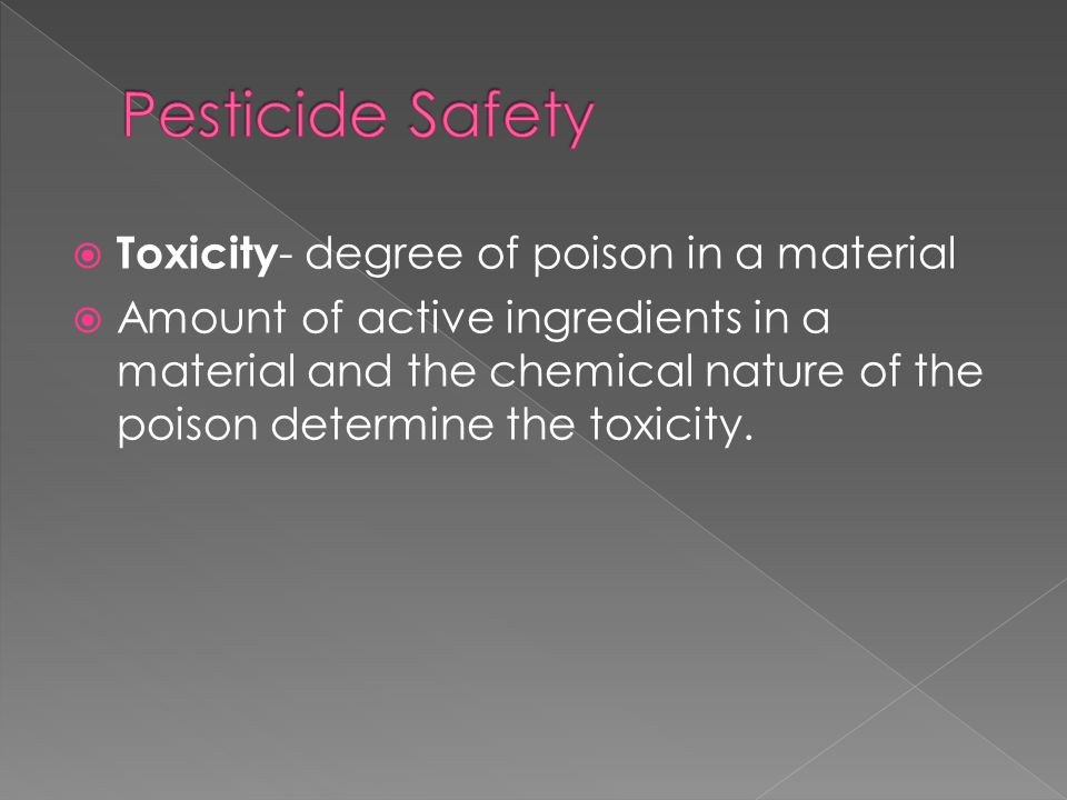  Toxicity - degree of poison in a material  Amount of active ingredients in a material and the chemical nature of the poison determine the toxicity.