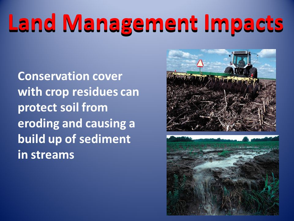 Land Management Impacts Conservation cover with crop residues can protect soil from eroding and causing a build up of sediment in streams