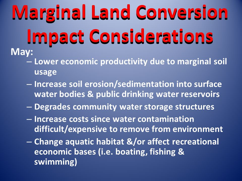 Marginal Land Conversion Impact Considerations – Lower economic productivity due to marginal soil usage – Increase soil erosion/sedimentation into surface water bodies & public drinking water reservoirs – Degrades community water storage structures – Increase costs since water contamination difficult/expensive to remove from environment – Change aquatic habitat &/or affect recreational economic bases (i.e.
