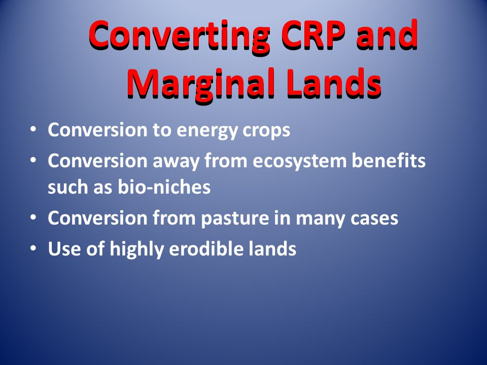 Converting CRP and Marginal Lands Conversion to energy crops Conversion away from ecosystem benefits such as bio-niches Conversion from pasture in many cases Use of highly erodible lands