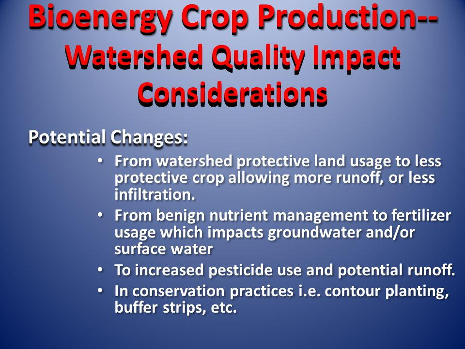 Bioenergy Crop Production-- Watershed Quality Impact Considerations Bioenergy Crop Production-- Watershed Quality Impact Considerations From watershed protective land usage to less protective crop allowing more runoff, or less infiltration.