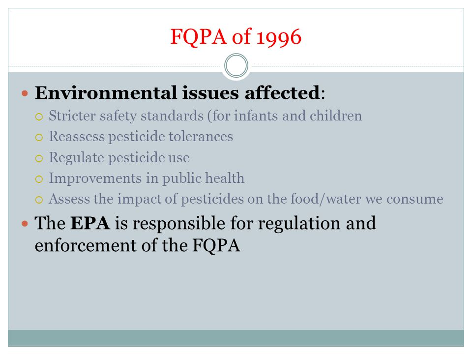FQPA of 1996 Environmental issues affected:  Stricter safety standards (for infants and children  Reassess pesticide tolerances  Regulate pesticide use  Improvements in public health  Assess the impact of pesticides on the food/water we consume The EPA is responsible for regulation and enforcement of the FQPA