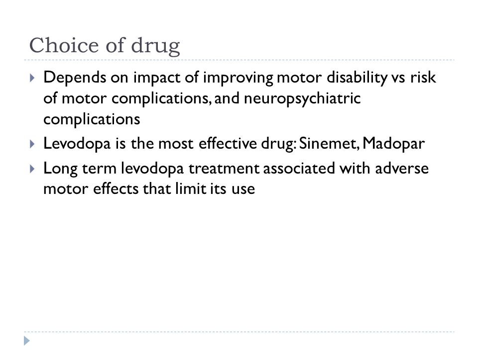 Choice of drug  Depends on impact of improving motor disability vs risk of motor complications, and neuropsychiatric complications  Levodopa is the most effective drug: Sinemet, Madopar  Long term levodopa treatment associated with adverse motor effects that limit its use