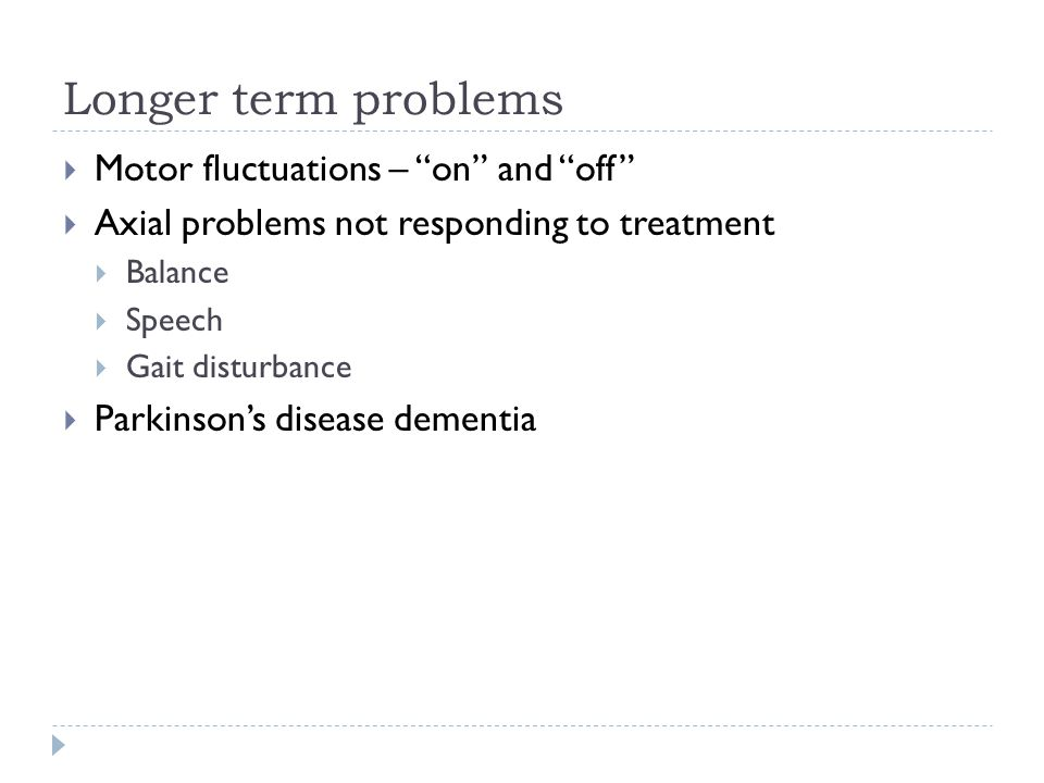Longer term problems  Motor fluctuations – on and off  Axial problems not responding to treatment  Balance  Speech  Gait disturbance  Parkinson's disease dementia
