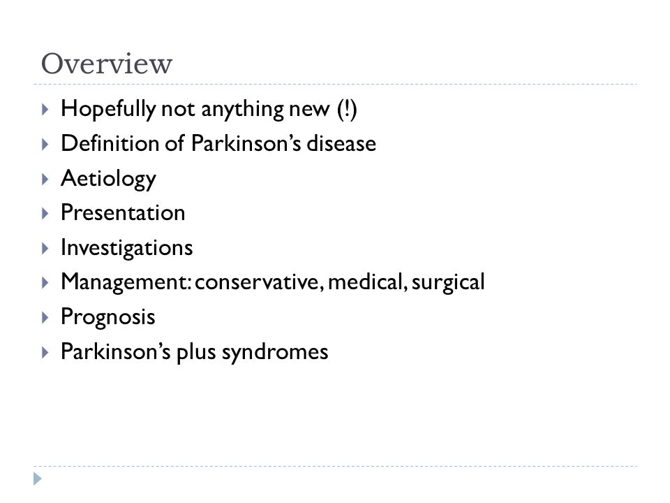Overview  Hopefully not anything new (!)  Definition of Parkinson's disease  Aetiology  Presentation  Investigations  Management: conservative, medical, surgical  Prognosis  Parkinson's plus syndromes