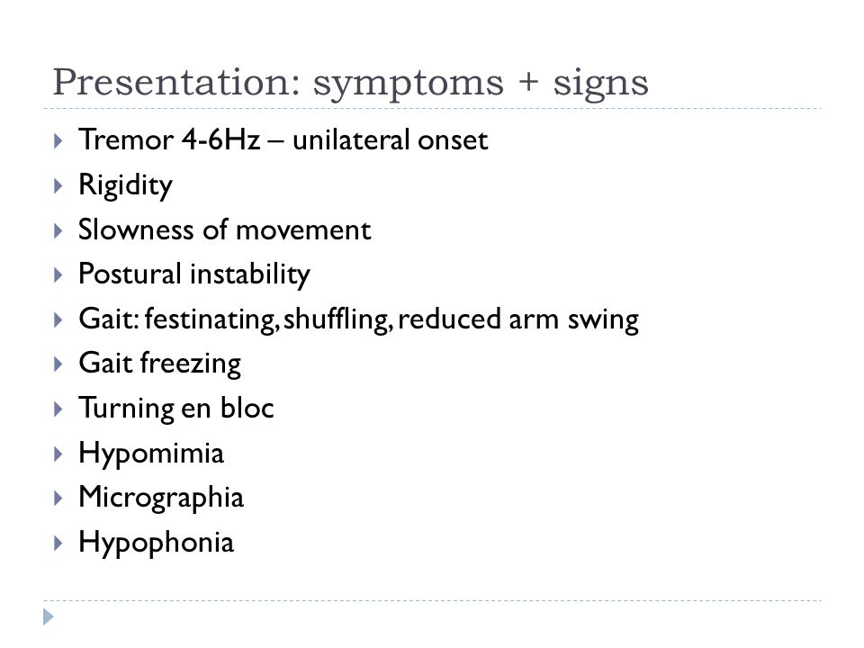 Presentation: symptoms + signs  Tremor 4-6Hz – unilateral onset  Rigidity  Slowness of movement  Postural instability  Gait: festinating, shuffling, reduced arm swing  Gait freezing  Turning en bloc  Hypomimia  Micrographia  Hypophonia