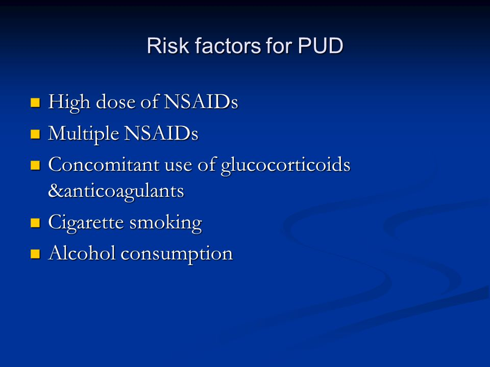 Risk factors for PUD High dose of NSAIDs High dose of NSAIDs Multiple NSAIDs Multiple NSAIDs Concomitant use of glucocorticoids &anticoagulants Concomitant use of glucocorticoids &anticoagulants Cigarette smoking Cigarette smoking Alcohol consumption Alcohol consumption