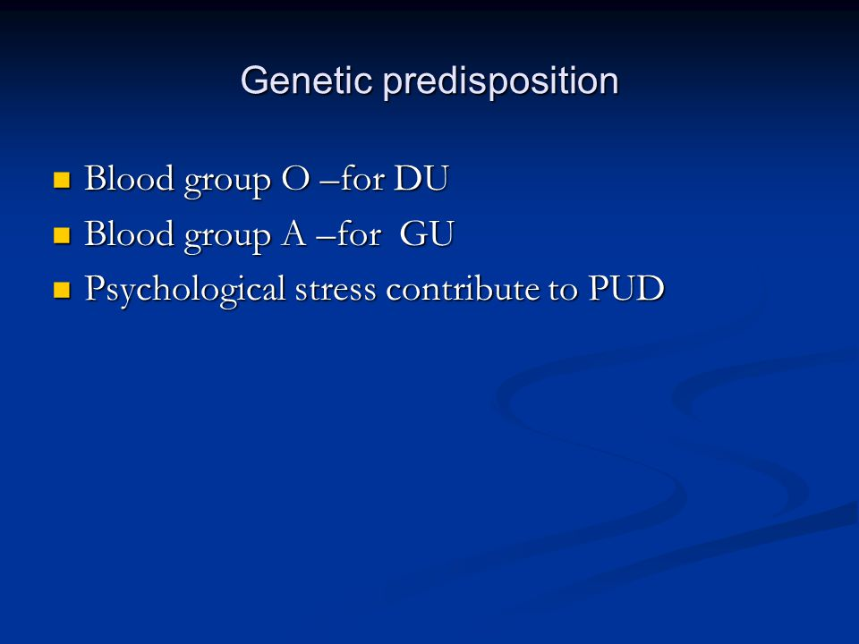 Genetic predisposition Blood group O –for DU Blood group O –for DU Blood group A –for GU Blood group A –for GU Psychological stress contribute to PUD Psychological stress contribute to PUD