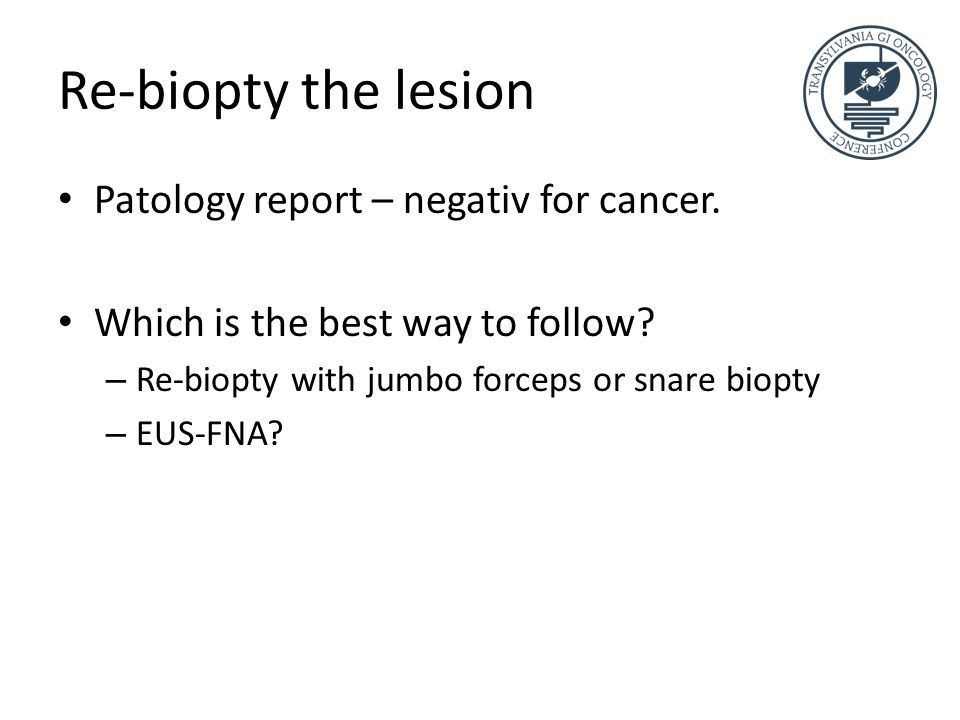 Re-biopty the lesion Patology report – negativ for cancer.