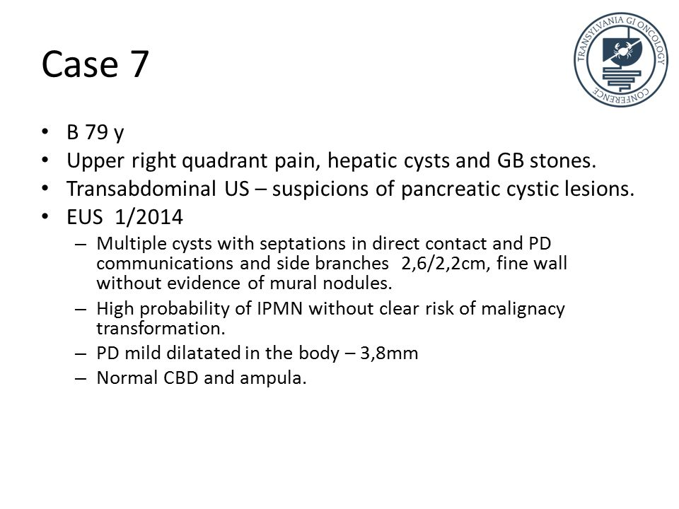 Case 7 B 79 y Upper right quadrant pain, hepatic cysts and GB stones.