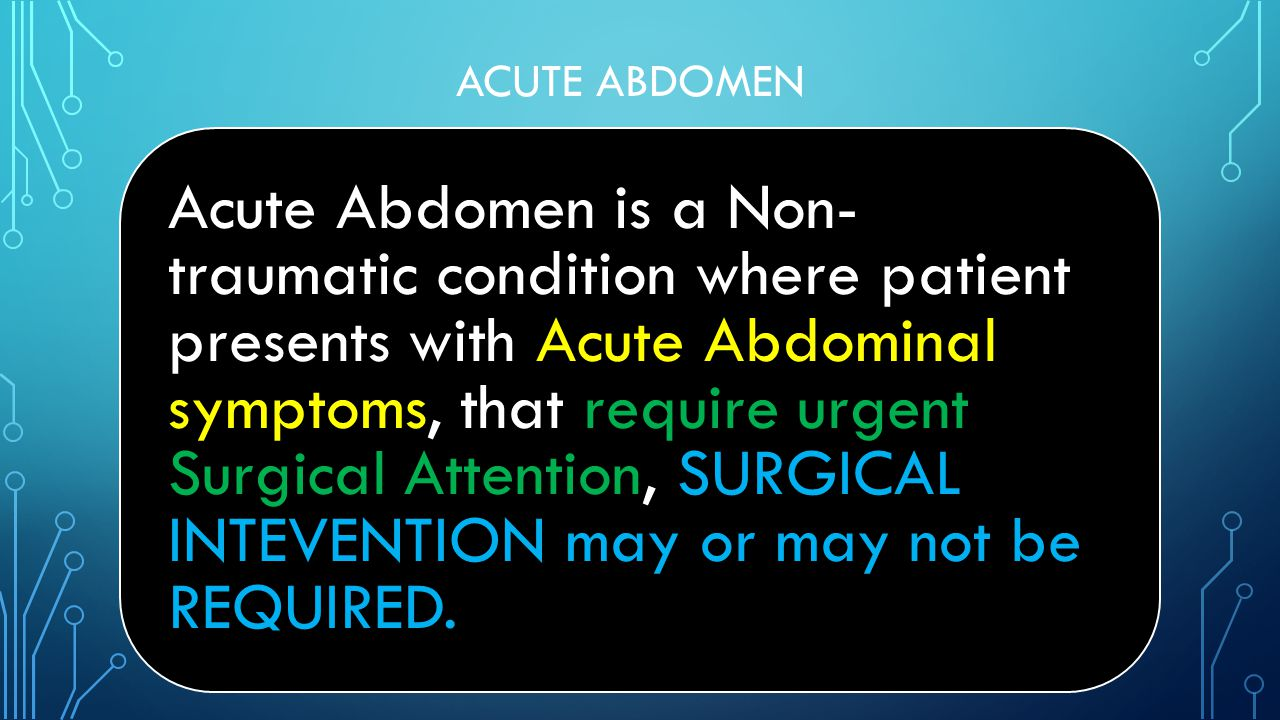ACUTE ABDOMEN Acute Abdomen is a Non- traumatic condition where patient presents with Acute Abdominal symptoms, that require urgent Surgical Attention, SURGICAL INTEVENTION may or may not be REQUIRED.