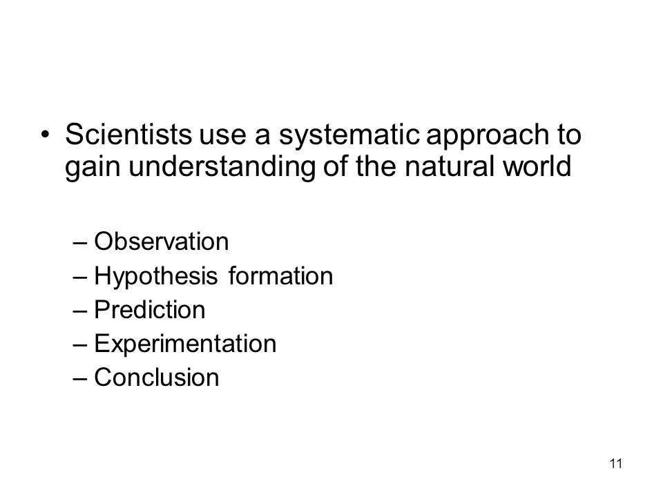 11 Scientists use a systematic approach to gain understanding of the natural world –Observation –Hypothesis formation –Prediction –Experimentation –Conclusion
