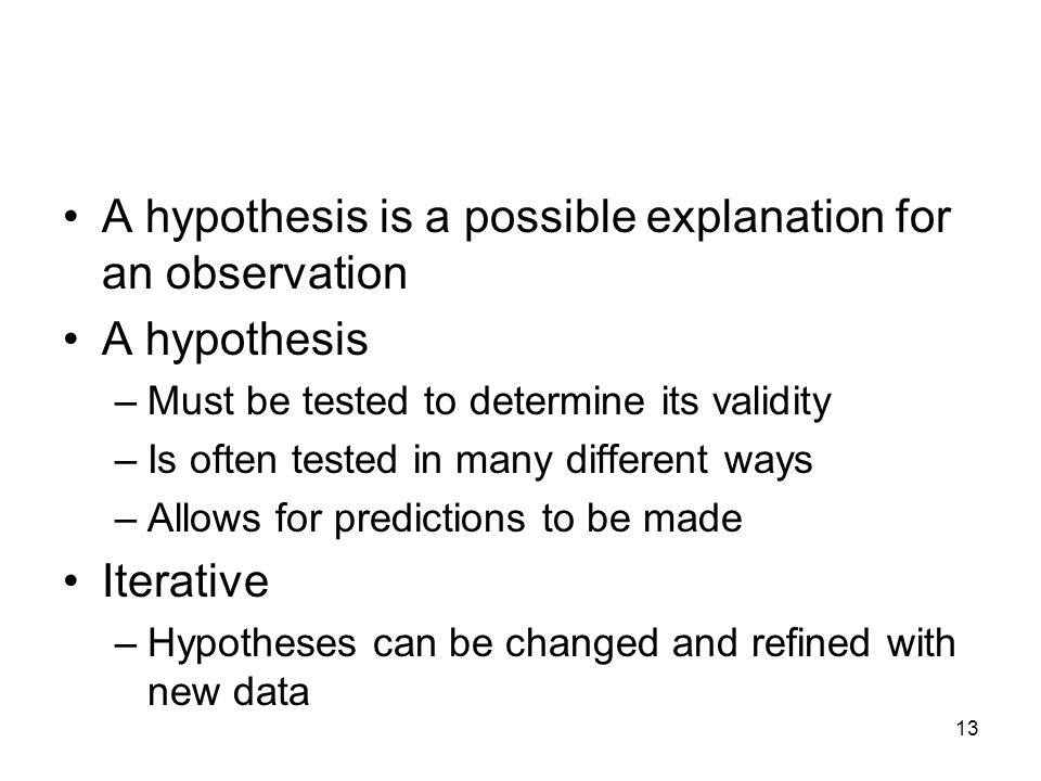 13 A hypothesis is a possible explanation for an observation A hypothesis –Must be tested to determine its validity –Is often tested in many different ways –Allows for predictions to be made Iterative –Hypotheses can be changed and refined with new data