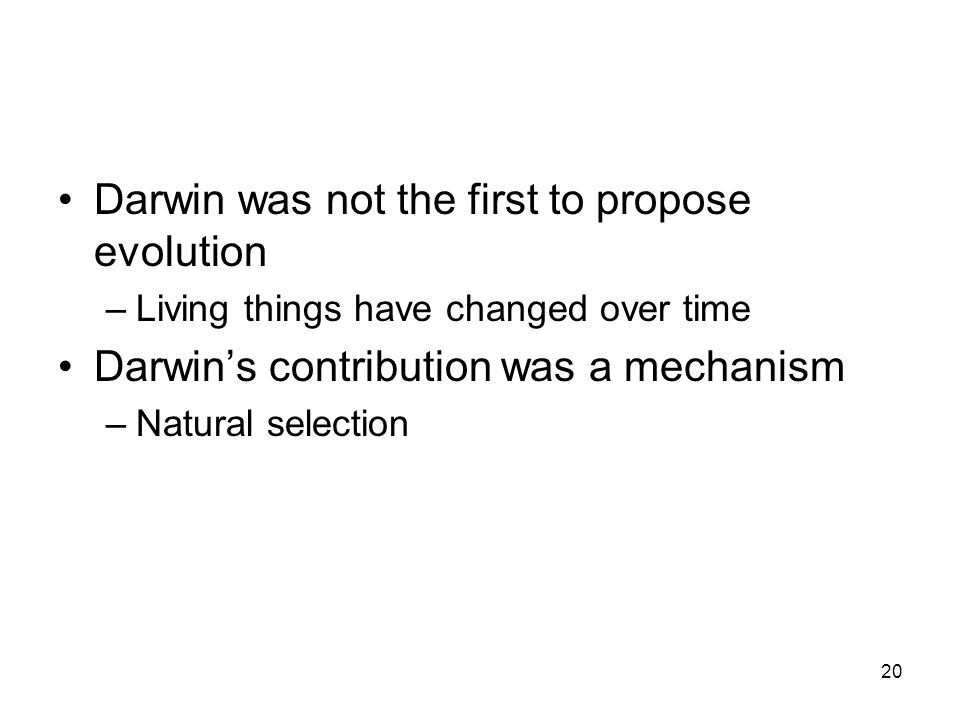 Darwin was not the first to propose evolution –Living things have changed over time Darwin's contribution was a mechanism –Natural selection 20