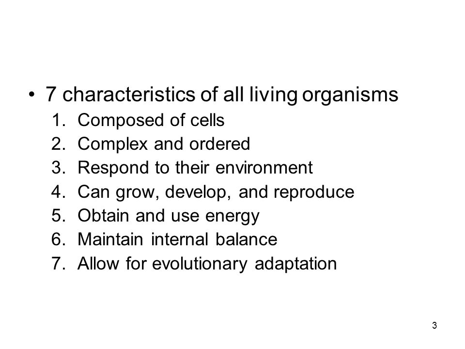 3 7 characteristics of all living organisms 1.Composed of cells 2.Complex and ordered 3.Respond to their environment 4.Can grow, develop, and reproduce 5.Obtain and use energy 6.Maintain internal balance 7.Allow for evolutionary adaptation