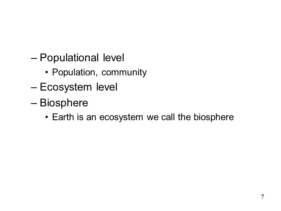 –Populational level Population, community –Ecosystem level –Biosphere Earth is an ecosystem we call the biosphere 7