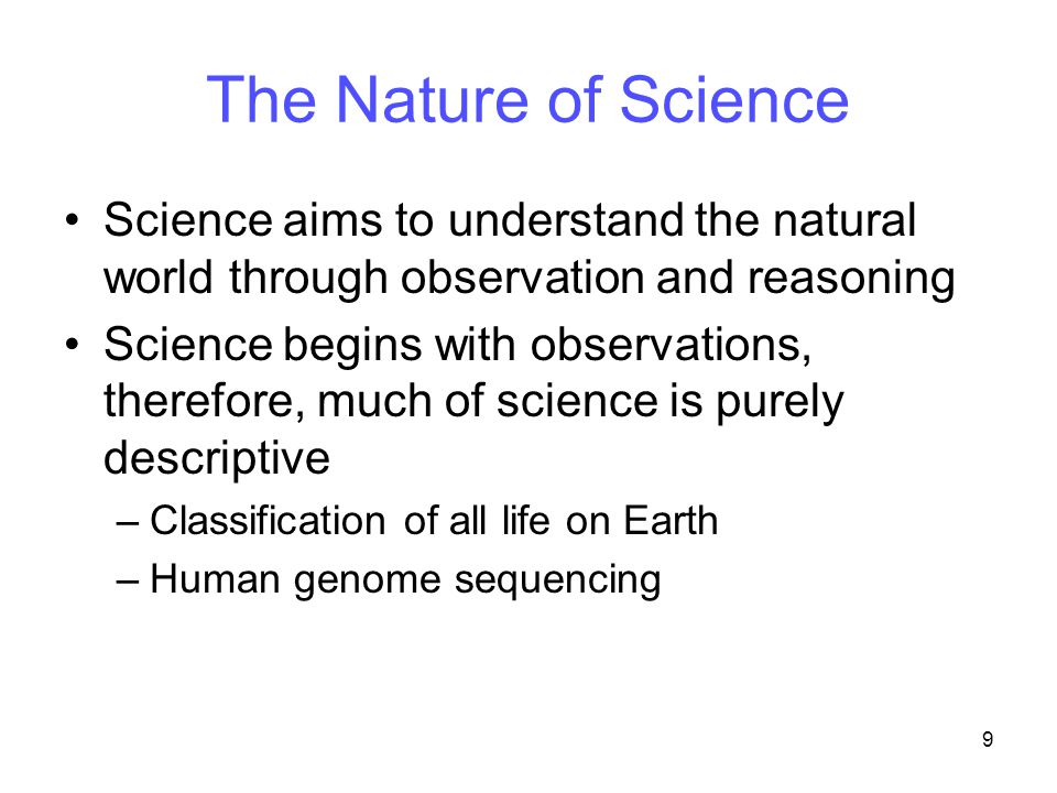 9 The Nature of Science Science aims to understand the natural world through observation and reasoning Science begins with observations, therefore, much of science is purely descriptive –Classification of all life on Earth –Human genome sequencing