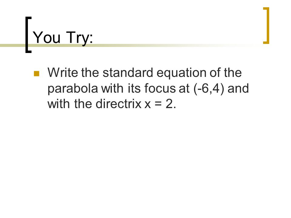 You Try: Write the standard equation of the parabola with its focus at (-6,4) and with the directrix x = 2.