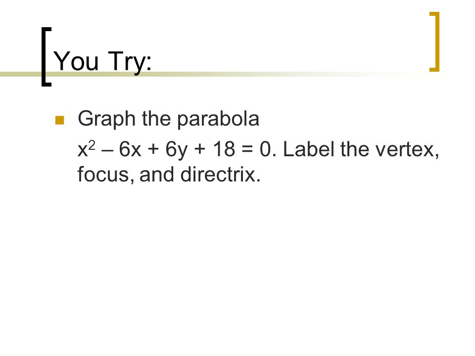 You Try: Graph the parabola x 2 – 6x + 6y + 18 = 0. Label the vertex, focus, and directrix.