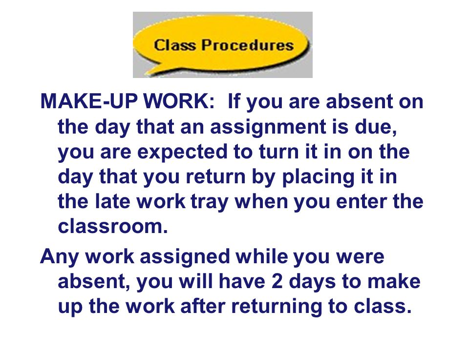 MAKE-UP WORK: If you are absent on the day that an assignment is due, you are expected to turn it in on the day that you return by placing it in the late work tray when you enter the classroom.